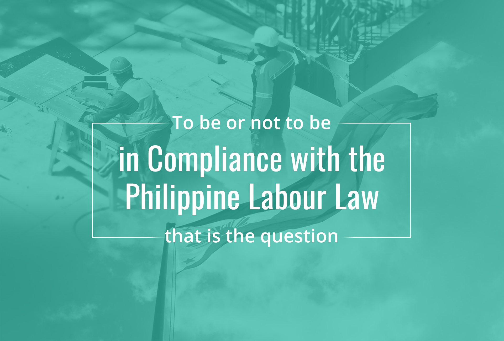 To be or not to be in Compliance with the Philippine Labour Laws, that is the question