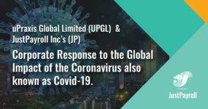 uPraxis Global Limited (UPGL) and JustPayroll Inc's (JP) Corporate Response to the Global Impact of the Coronavirus also known as Covid-19.